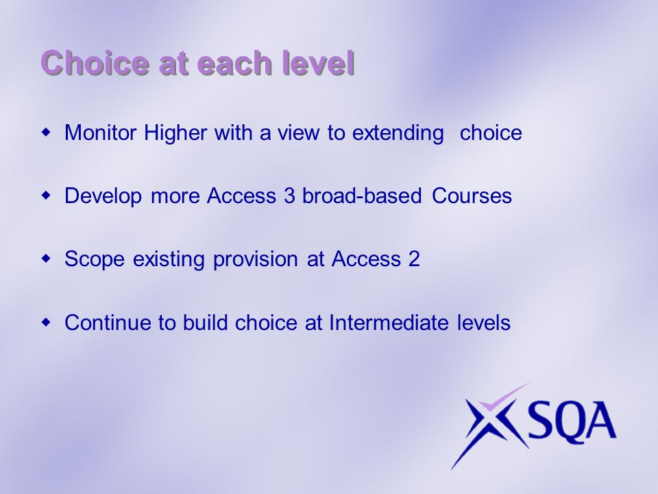 Choice at each level  Monitor Higher with a view to extending choice  Develop more Access 3 broad-based Courses  Scope existing provision at Access 2  Continue to build choice at Intermediate levels