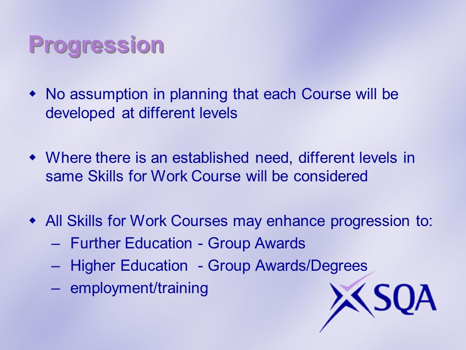 Progression  No assumption in planning that each Course will be developed at different levels  Where there is an established need, different levels in same Skills for Work Course will be considered  All Skills for Work Courses may enhance progression to: – Further Education - Group Awards – Higher Education - Group Awards/Degrees – employment/training