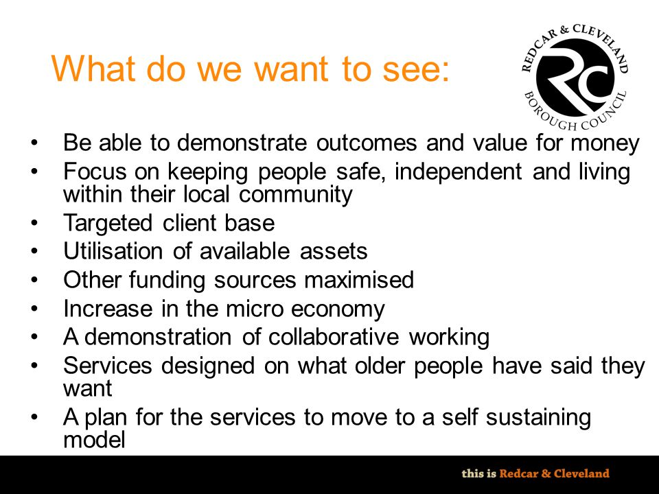 File classification: NOT PROTECTIVELY MARKED - IMPACT LEVEL 0 What do we want to see: Be able to demonstrate outcomes and value for money Focus on keeping people safe, independent and living within their local community Targeted client base Utilisation of available assets Other funding sources maximised Increase in the micro economy A demonstration of collaborative working Services designed on what older people have said they want A plan for the services to move to a self sustaining model