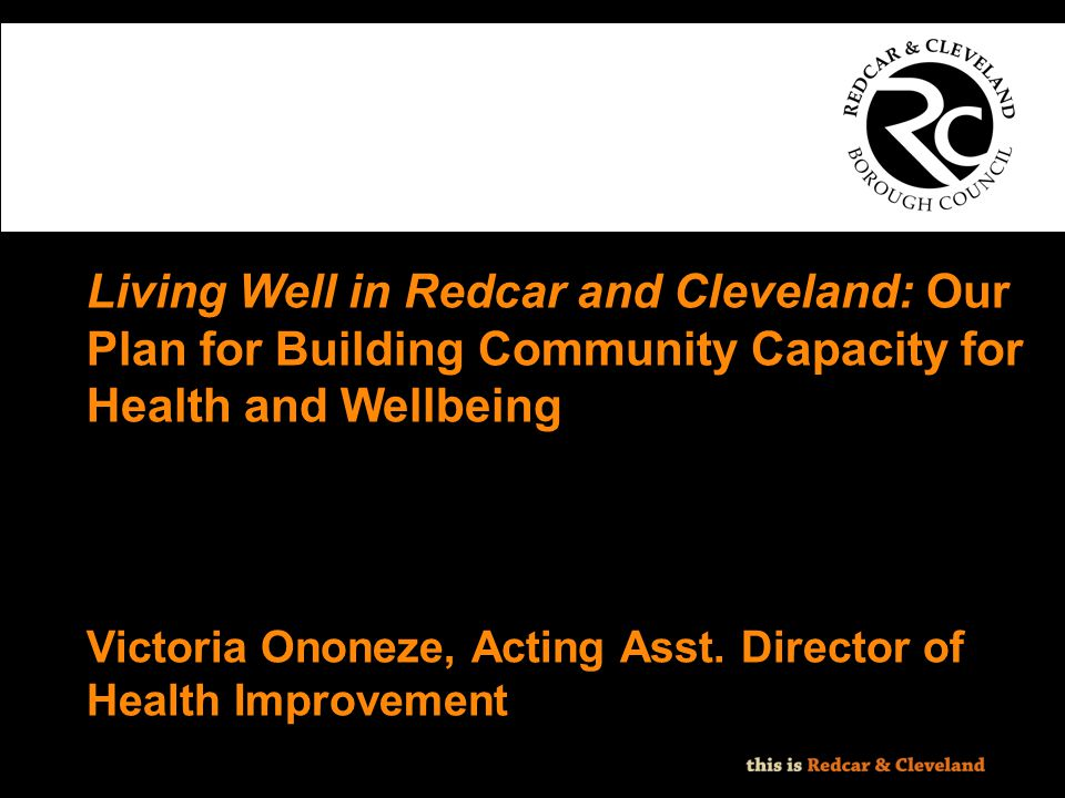File classification: NOT PROTECTIVELY MARKED - IMPACT LEVEL 0 Living Well in Redcar and Cleveland: Our Plan for Building Community Capacity for Health
