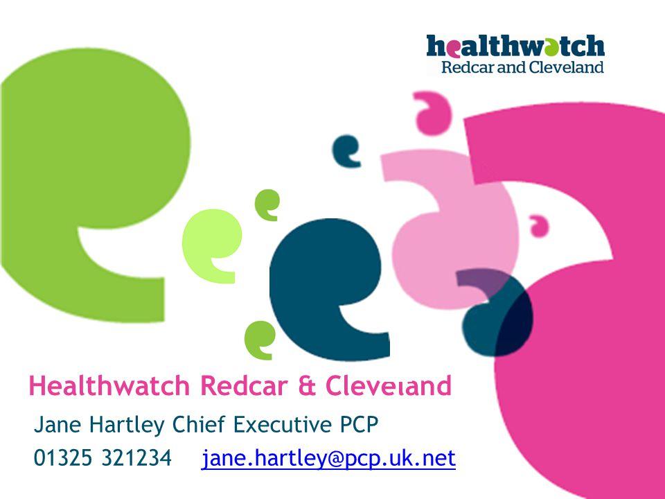 Healthwatch Redcar & Cleveland Jane Hartley Chief Executive PCP 01325 321234 jane.hartley@pcp.uk.netjane.hartley@pcp.uk.net