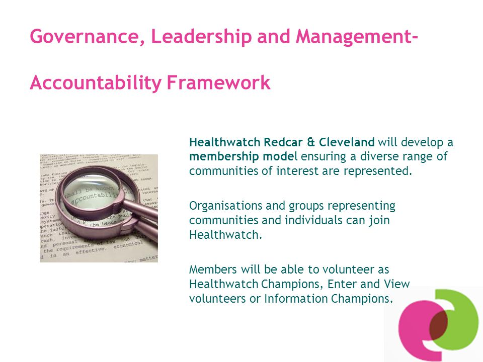 Governance, Leadership and Management- Accountability Framework Healthwatch Redcar & Cleveland will develop a membership model ensuring a diverse range of communities of interest are represented.