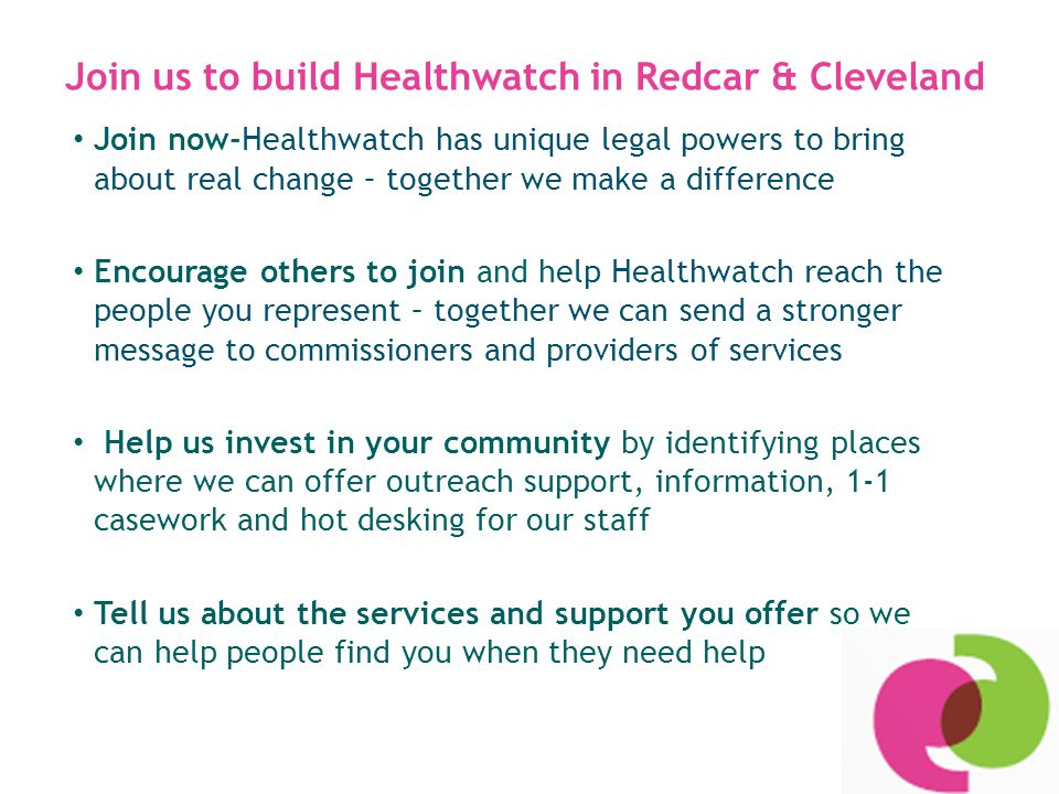 Join us to build Healthwatch in Redcar & Cleveland Join now-Healthwatch has unique legal powers to bring about real change – together we make a difference Encourage others to join and help Healthwatch reach the people you represent – together we can send a stronger message to commissioners and providers of services Help us invest in your community by identifying places where we can offer outreach support, information, 1-1 casework and hot desking for our staff Tell us about the services and support you offer so we can help people find you when they need help