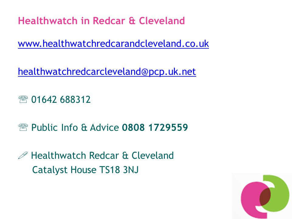 Healthwatch in Redcar & Cleveland www.healthwatchredcarandcleveland.co.uk healthwatchredcarcleveland@pcp.uk.net  01642 688312  Public Info & Advice 0808 1729559  Healthwatch Redcar & Cleveland Catalyst House TS18 3NJ