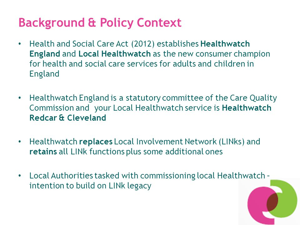 The strategic vision for Healthwatch To create a strong independent consumer champion which will: Strengthen the collective voice of citizens and communities in influencing local health and social care services to better meet their needs Support people to better access the services they need when they need them