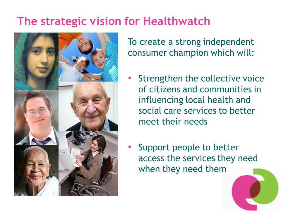 Our model: partnership working & networking Develop & build relationships with voluntary & community groups and networks - Collaboration rather than duplication Sub-contract specific project work to local partners with the right skills, expertise and local knowledge Build a Healthwatch Network of voluntary and community groups and organisations representing communities of interest and place
