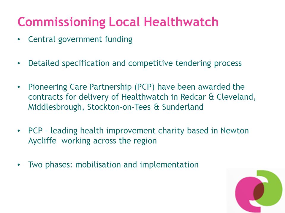 Local Healthwatch powers Although a non-statutory body, Healthwatch has statutory powers: The power to enter and view premises where health or social care services are provided This power does not extend to premises that provide social care to children but Healthwatch expected to gather views & experiences from children and young people in collaboration with local partners Service providers and commissioners have a duty to respond to Local Healthwatch reports and recommendations within 20 working days.