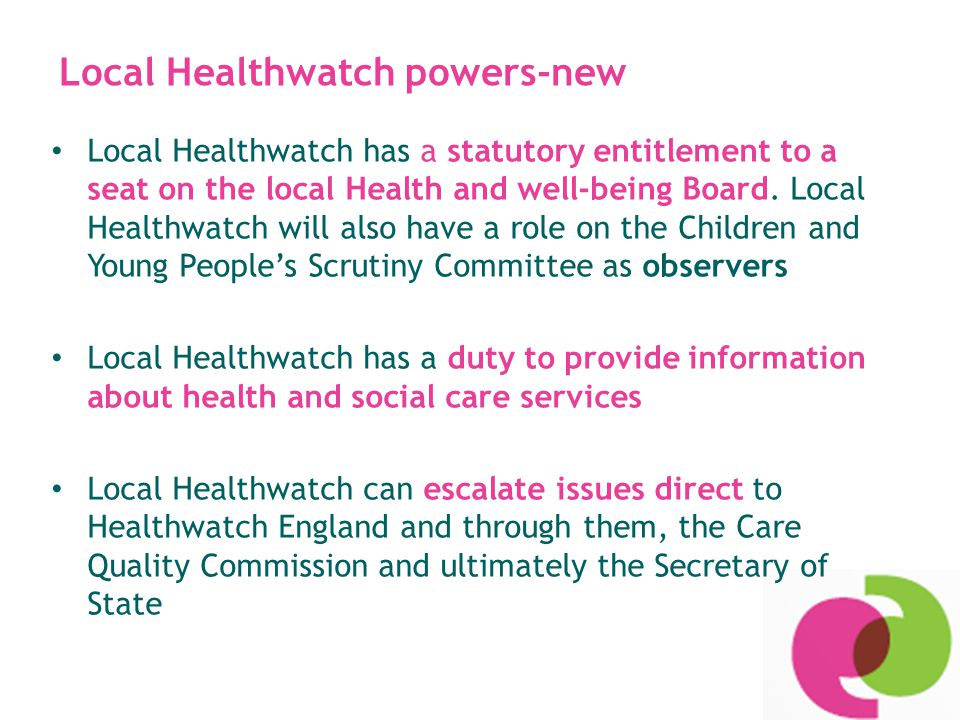 Healthwatch key roles: 'Voice' Gathering views of patients, public, users and carers and making views known Involving local people in the involvement, scrutiny, commissioning and provision of local health and social care services