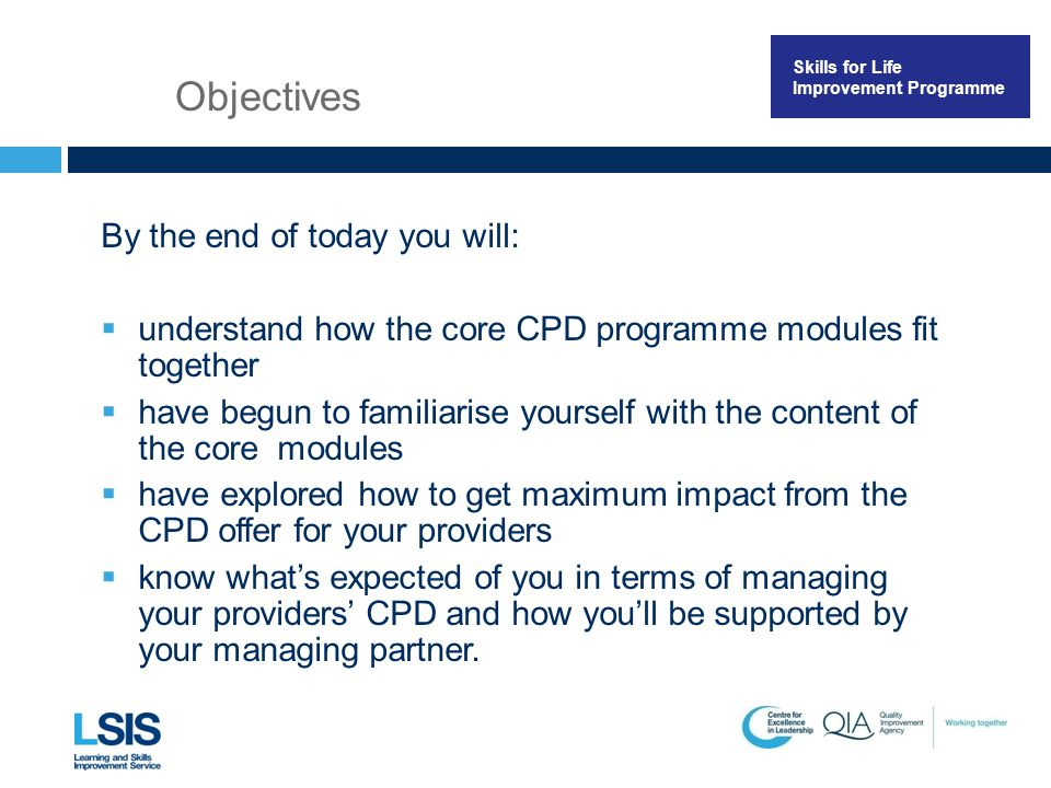 Skills for Life Improvement Programme By the end of today you will:  understand how the core CPD programme modules fit together  have begun to familiarise yourself with the content of the core modules  have explored how to get maximum impact from the CPD offer for your providers  know what's expected of you in terms of managing your providers' CPD and how you'll be supported by your managing partner.