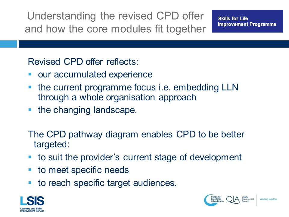 Skills for Life Improvement Programme Understanding the revised CPD offer and how the core modules fit together Revised CPD offer reflects:  our accu