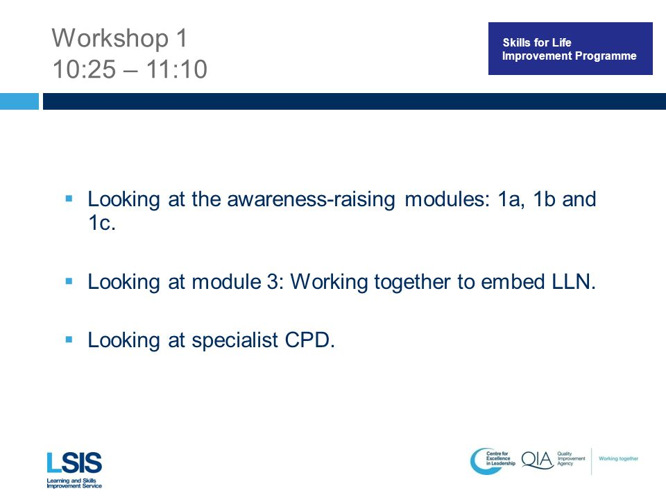 Skills for Life Improvement Programme Workshop 1 10:25 – 11:10  Looking at the awareness-raising modules: 1a, 1b and 1c.  Looking at module 3: Worki