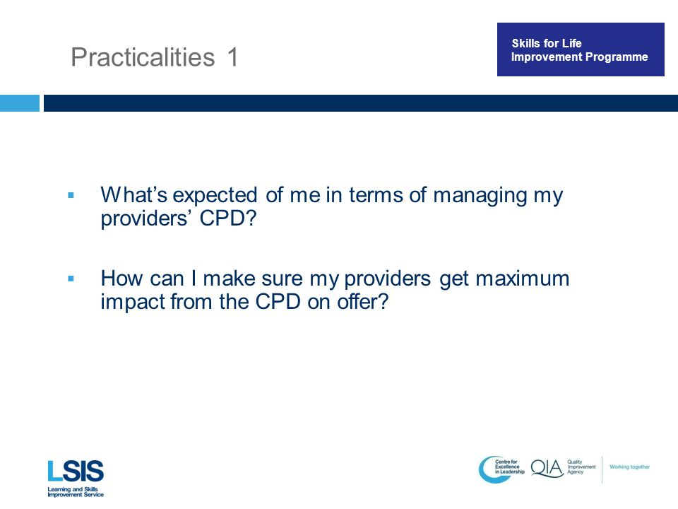Skills for Life Improvement Programme Practicalities 1  What's expected of me in terms of managing my providers' CPD?  How can I make sure my provid