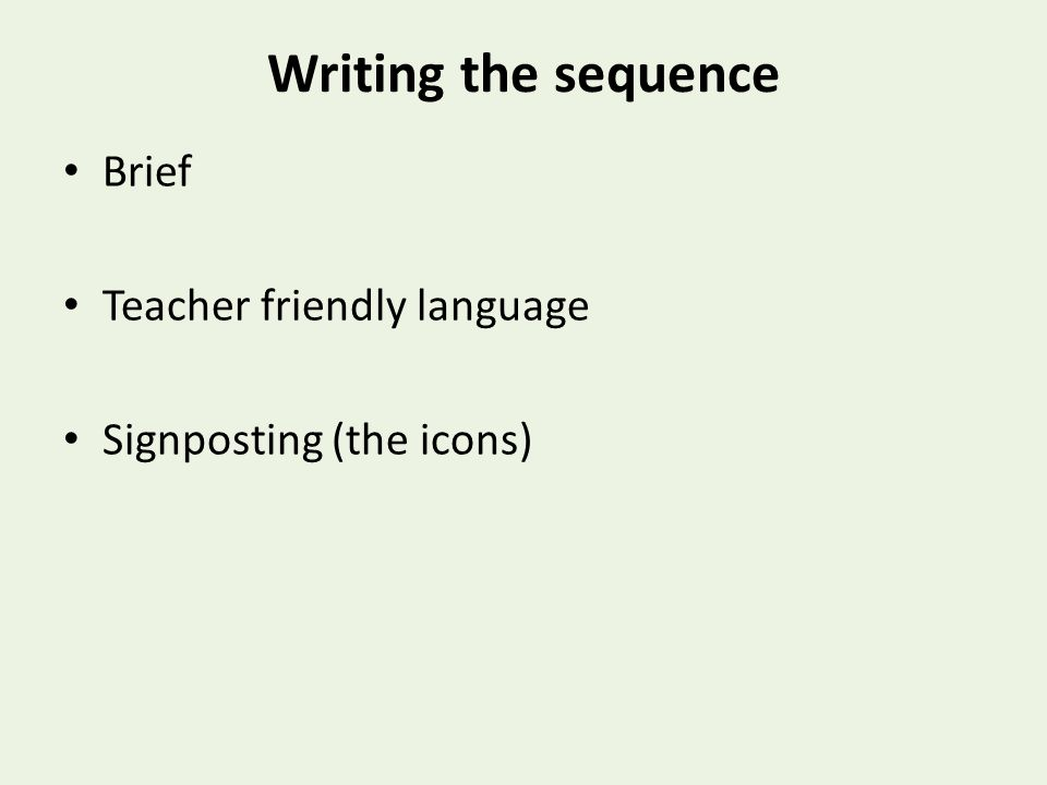 Writing the sequence Brief Teacher friendly language Signposting (the icons)