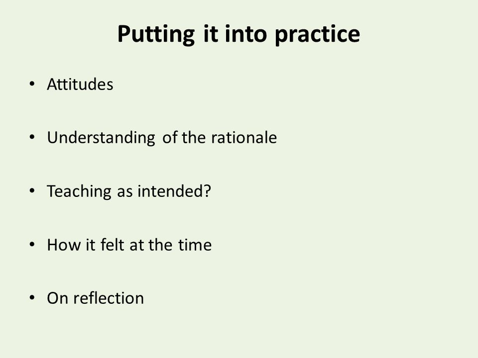 Putting it into practice Attitudes Understanding of the rationale Teaching as intended.