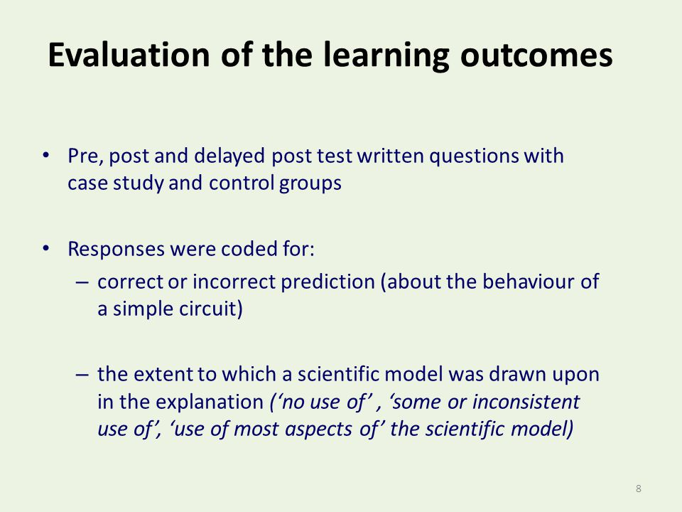 8 Evaluation of the learning outcomes Pre, post and delayed post test written questions with case study and control groups Responses were coded for: – correct or incorrect prediction (about the behaviour of a simple circuit) – the extent to which a scientific model was drawn upon in the explanation ('no use of', 'some or inconsistent use of', 'use of most aspects of' the scientific model)