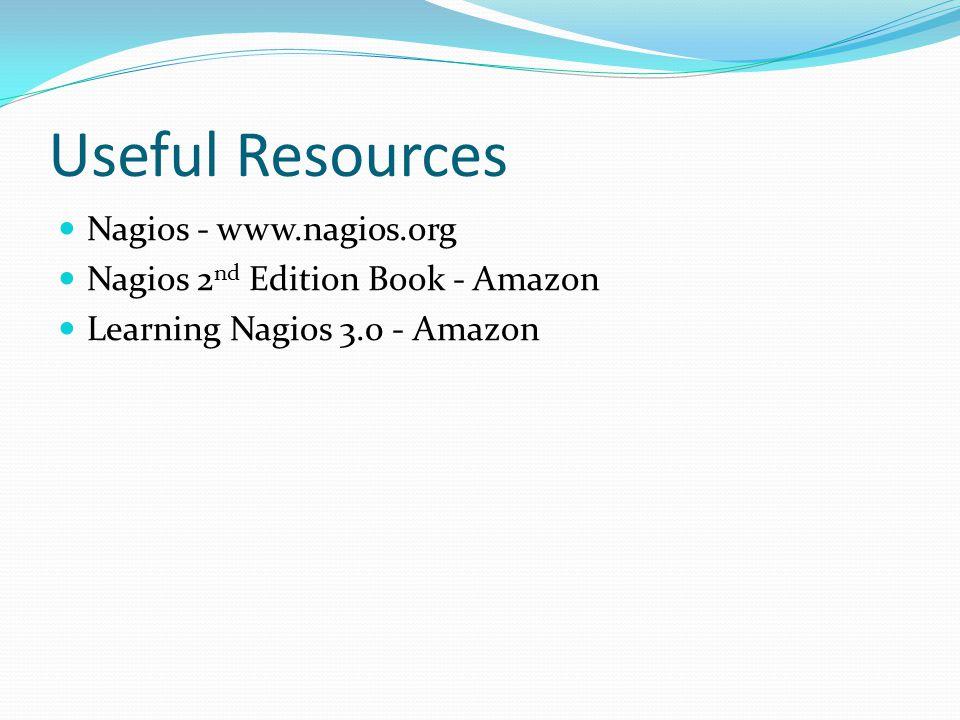Useful Resources Nagios - www.nagios.org Nagios 2 nd Edition Book - Amazon Learning Nagios 3.0 - Amazon