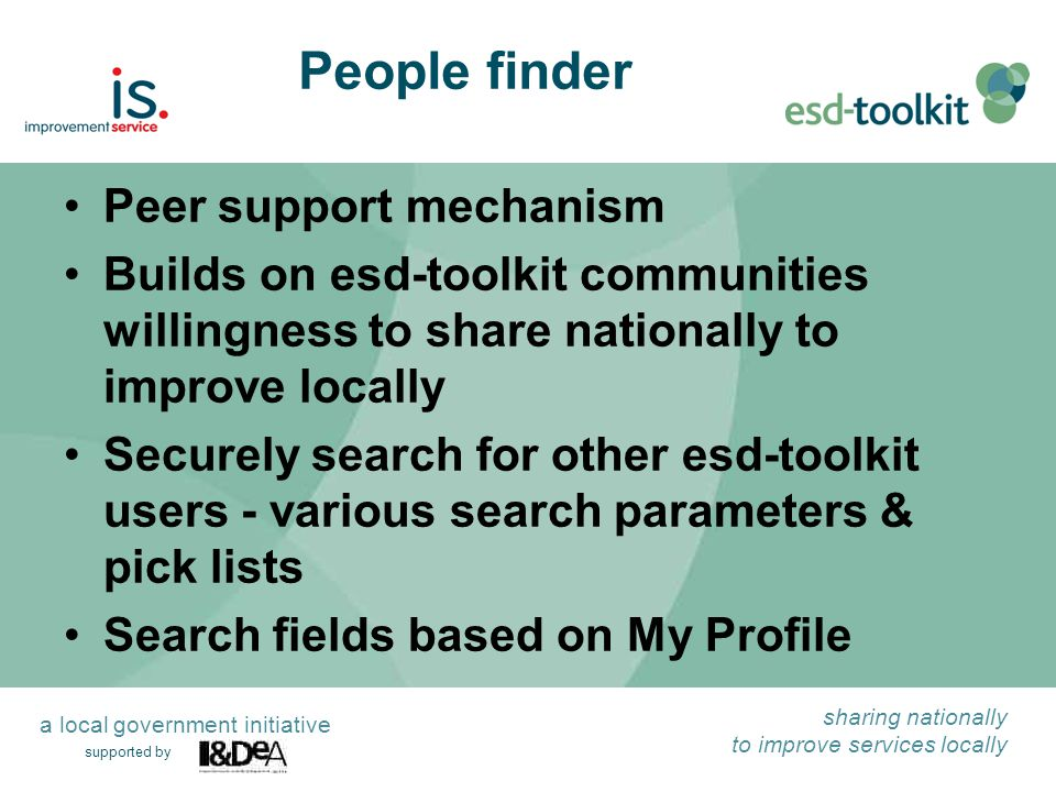 supported by sharing nationally to improve services locally a local government initiative People finder Peer support mechanism Builds on esd-toolkit c