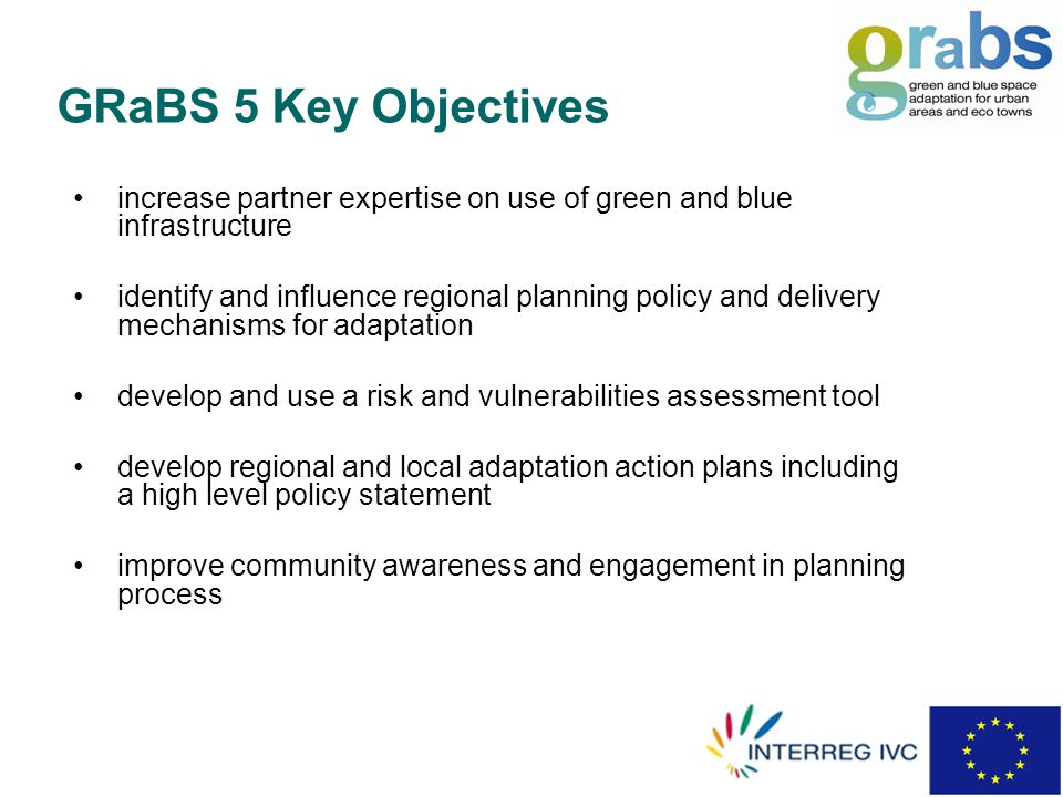 increase partner expertise on use of green and blue infrastructure identify and influence regional planning policy and delivery mechanisms for adaptation develop and use a risk and vulnerabilities assessment tool develop regional and local adaptation action plans including a high level policy statement improve community awareness and engagement in planning process GRaBS 5 Key Objectives