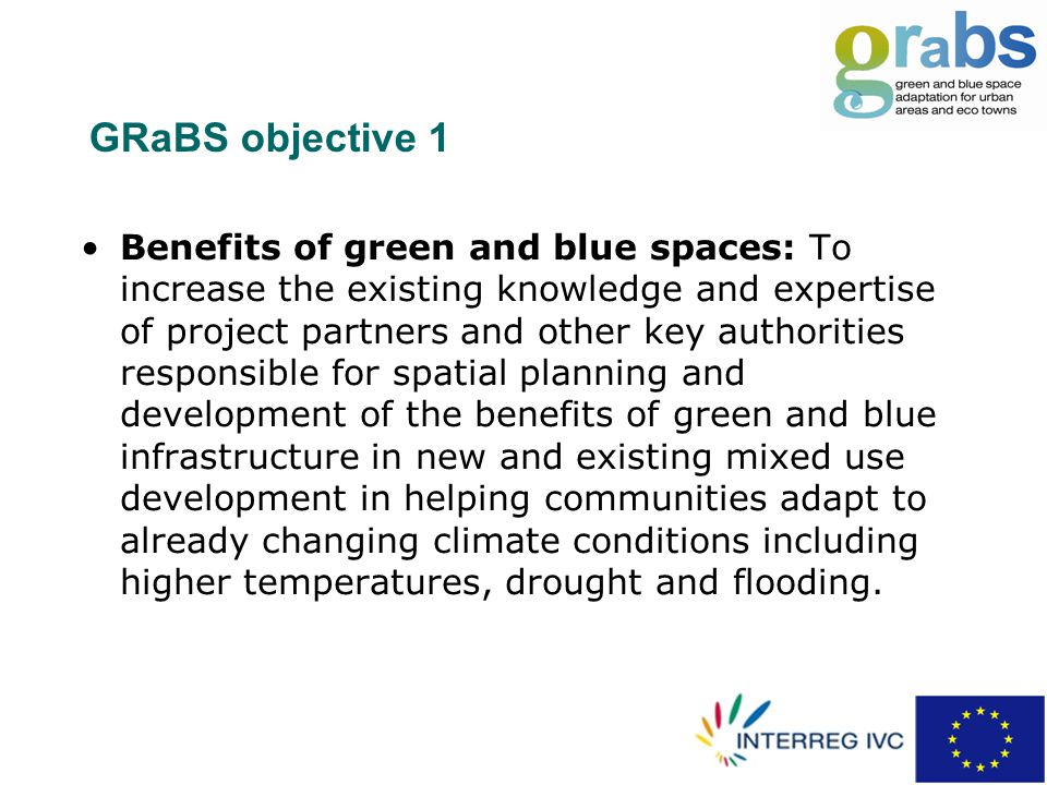 GRaBS objective 1 Benefits of green and blue spaces: To increase the existing knowledge and expertise of project partners and other key authorities responsible for spatial planning and development of the benefits of green and blue infrastructure in new and existing mixed use development in helping communities adapt to already changing climate conditions including higher temperatures, drought and flooding.