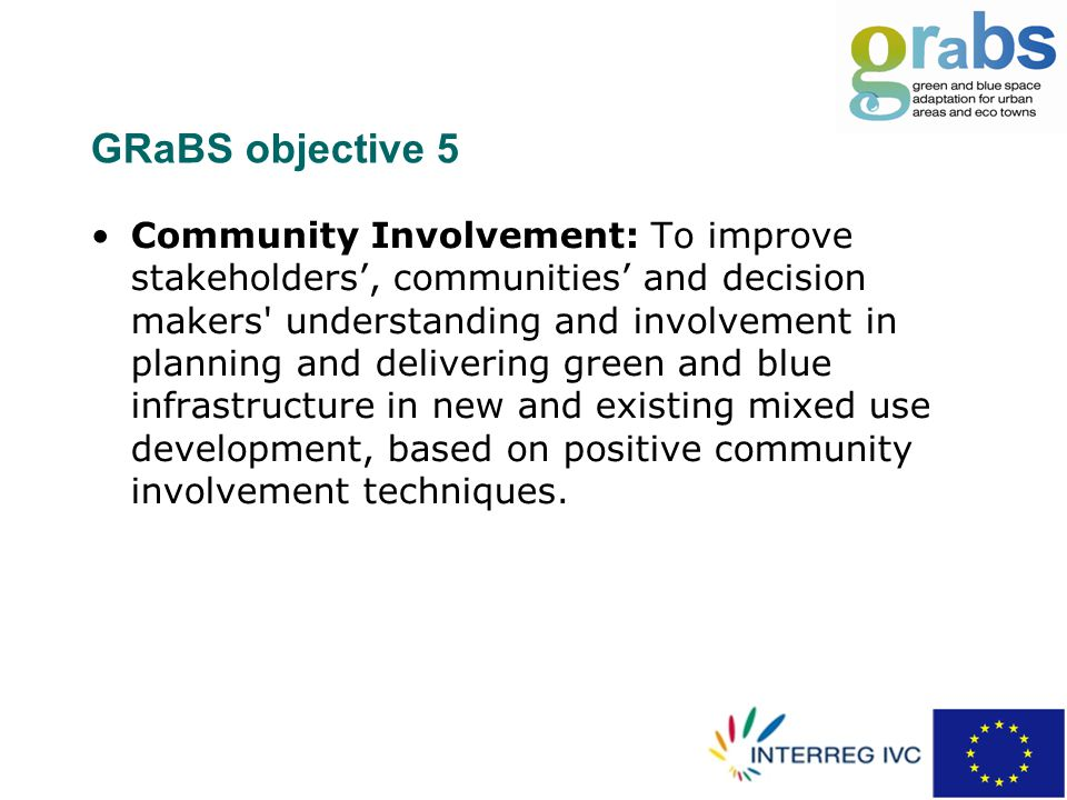 GRaBS objective 5 Community Involvement: To improve stakeholders', communities' and decision makers understanding and involvement in planning and delivering green and blue infrastructure in new and existing mixed use development, based on positive community involvement techniques.