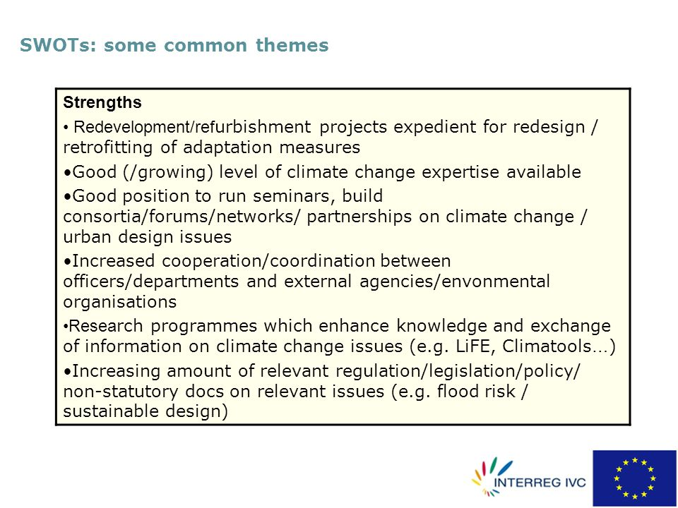 SWOTs: some common themes Strengths Redevelopment/ref urbishment projects expedient for redesign / retrofitting of adaptation measures Good (/growing) level of climate change expertise available Good position to run seminars, build consortia/forums/networks/ partnerships on climate change / urban design issues Increased cooperation/coordination between officers/departments and external agencies/envonmental organisations Resea rch programmes which enhance knowledge and exchange of information on climate change issues (e.g.