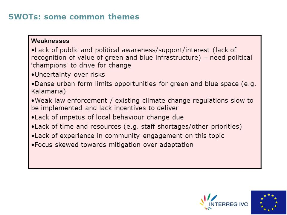 SWOTs: some common themes Weaknesses Lack of public and political awareness/support/interest (lack of recognition of value of green and blue infrastructure) – need political ' champions ' to drive for change Uncertainty over risks Dense urban form limits opportunities for green and blue space (e.g.