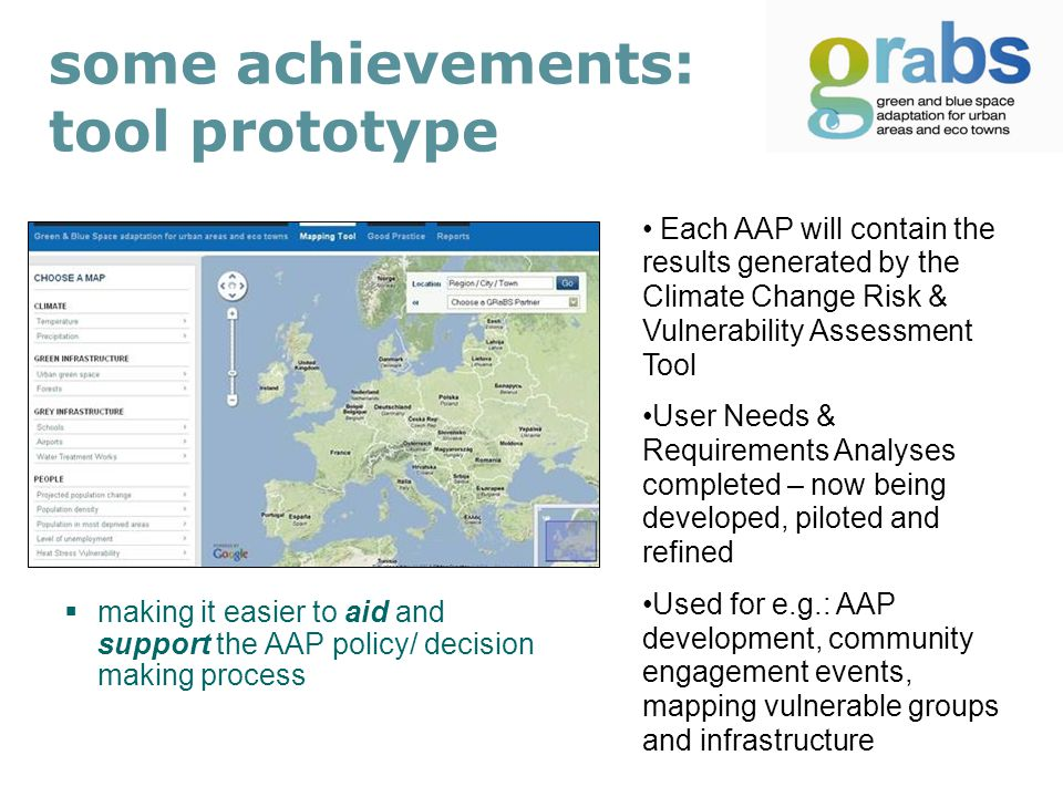 some achievements: tool prototype  making it easier to aid and support the AAP policy/ decision making process Each AAP will contain the results generated by the Climate Change Risk & Vulnerability Assessment Tool User Needs & Requirements Analyses completed – now being developed, piloted and refined Used for e.g.: AAP development, community engagement events, mapping vulnerable groups and infrastructure