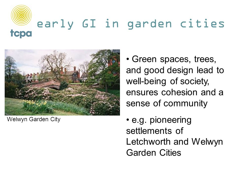 early GI in garden cities Green spaces, trees, and good design lead to well-being of society, ensures cohesion and a sense of community e.g.