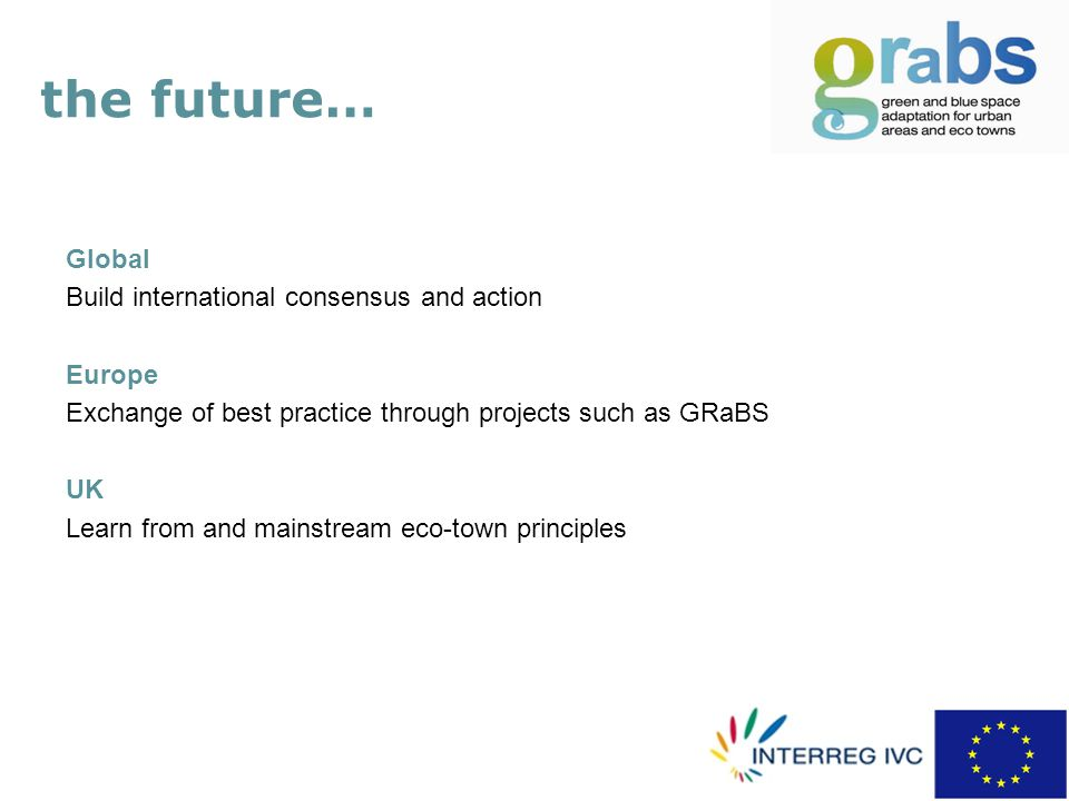 the future… Global Build international consensus and action Europe Exchange of best practice through projects such as GRaBS UK Learn from and mainstream eco-town principles