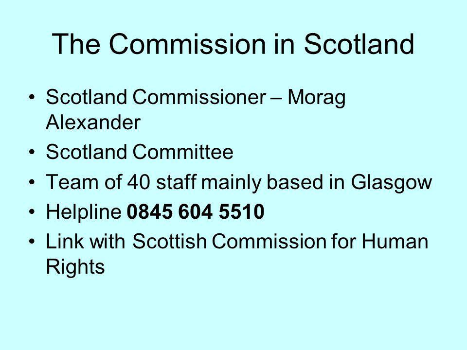 The Commission in Scotland Scotland Commissioner – Morag Alexander Scotland Committee Team of 40 staff mainly based in Glasgow Helpline 0845 604 5510 Link with Scottish Commission for Human Rights