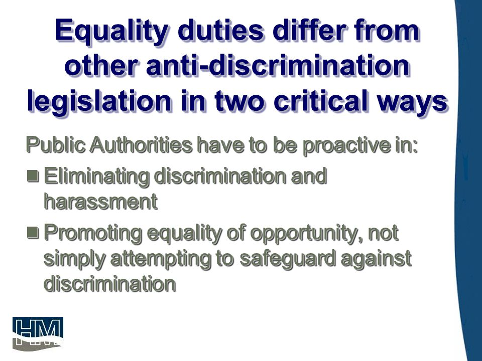 Underlying Principle  To mainstream into public service functions a pro-active approach to the elimination of discrimination  Affect every public service function  Duty arises at time of consideration of implementation of policies  To mainstream into public service functions a pro-active approach to the elimination of discrimination  Affect every public service function  Duty arises at time of consideration of implementation of policies