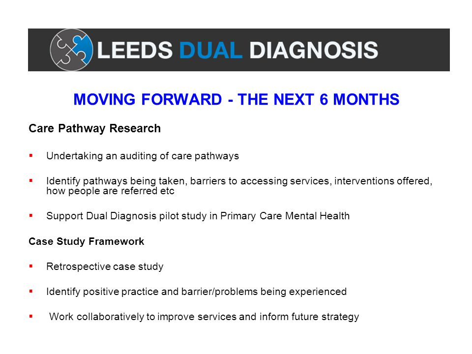 MOVING FORWARD - THE NEXT 6 MONTHS Care Pathway Research  Undertaking an auditing of care pathways  Identify pathways being taken, barriers to accessing services, interventions offered, how people are referred etc  Support Dual Diagnosis pilot study in Primary Care Mental Health Case Study Framework  Retrospective case study  Identify positive practice and barrier/problems being experienced  Work collaboratively to improve services and inform future strategy