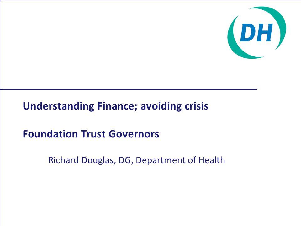 Understanding Finance; avoiding crisis Foundation Trust Governors Richard Douglas, DG, Department of Health
