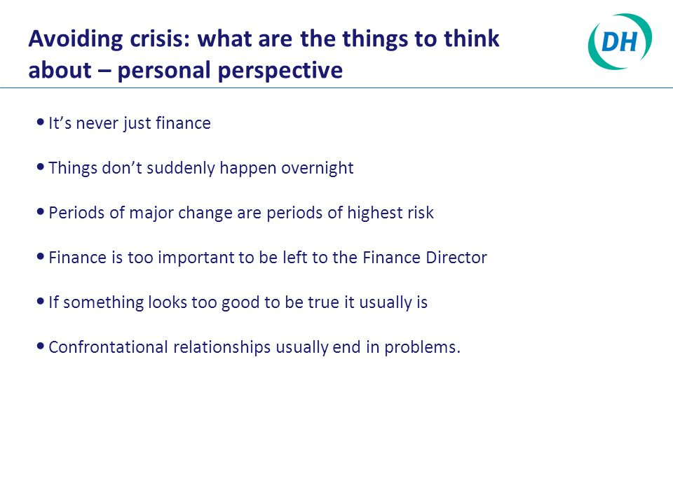Avoiding crisis: what are the things to think about – personal perspective It's never just finance Things don't suddenly happen overnight Periods of major change are periods of highest risk Finance is too important to be left to the Finance Director If something looks too good to be true it usually is Confrontational relationships usually end in problems.