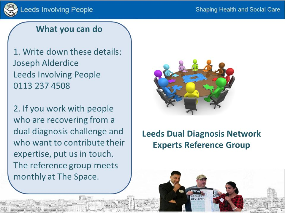 Leeds Dual Diagnosis Network Experts Reference Group What you can do 1.