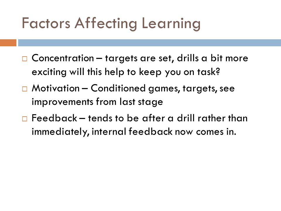 Factors Affecting Learning  Concentration – targets are set, drills a bit more exciting will this help to keep you on task?  Motivation – Conditione