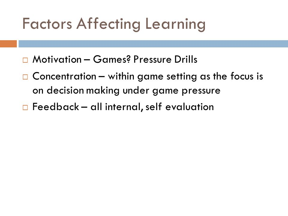 Factors Affecting Learning  Motivation – Games? Pressure Drills  Concentration – within game setting as the focus is on decision making under game p