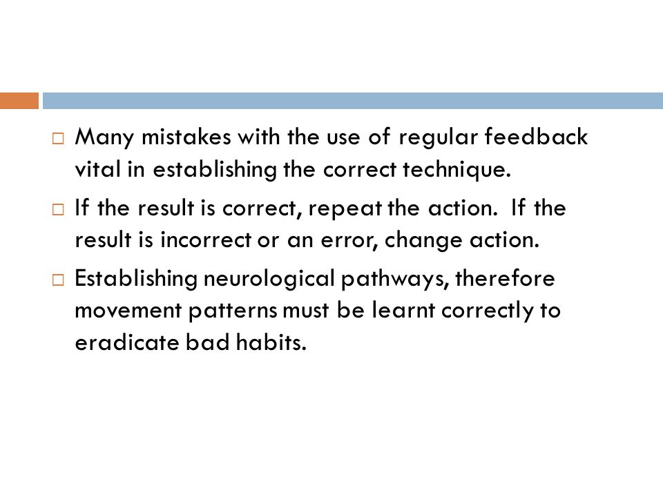 Many mistakes with the use of regular feedback vital in establishing the correct technique.  If the result is correct, repeat the action. If the re