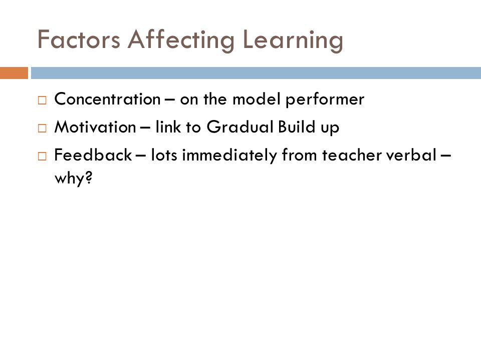 Factors Affecting Learning  Concentration – on the model performer  Motivation – link to Gradual Build up  Feedback – lots immediately from teacher