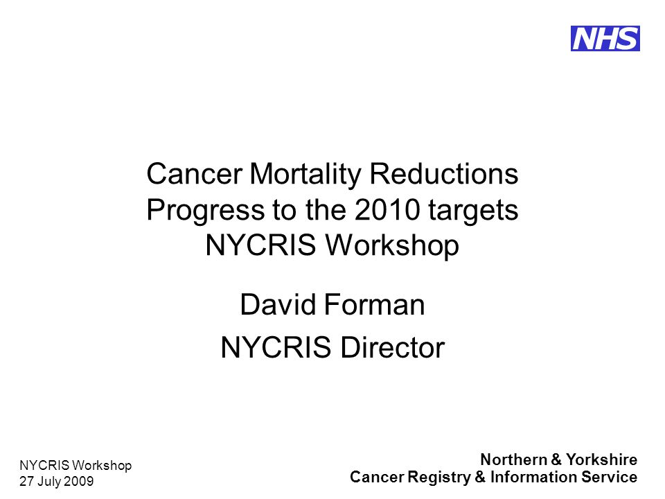 Northern & Yorkshire Cancer Registry & Information Service NHS NYCRIS Workshop 27 July 2009 Cancer Mortality Targets The target for cancer mortality (ages under 75) is by 2010 to reduce mortality rates for England by at least 20% and the absolute gap in mortality rates between England and the Spearhead Group by at least 6%, from a 1995/6/7 baseline.