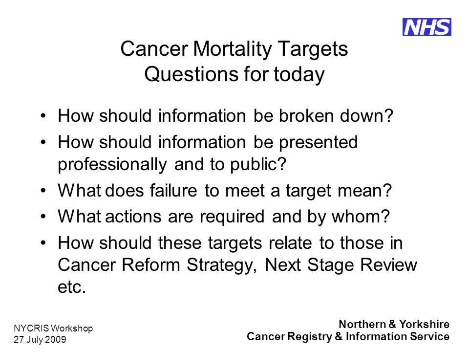 Northern & Yorkshire Cancer Registry & Information Service NHS NYCRIS Workshop 27 July 2009 Cancer Mortality Targets Workshop structure Morning – presentations –National context –Local results –Primary care perspective Afternoon – site specific working groups Facilitator – Andi Ireson
