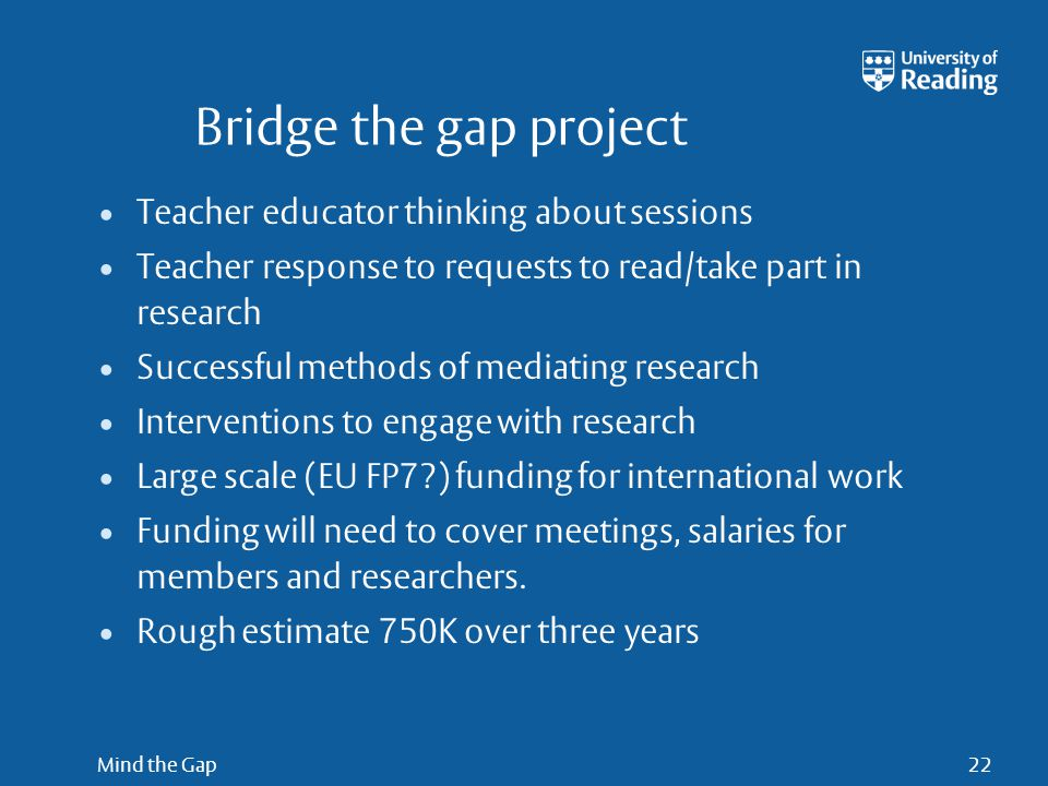 Mind the Gap22 Bridge the gap project Teacher educator thinking about sessions Teacher response to requests to read/take part in research Successful methods of mediating research Interventions to engage with research Large scale (EU FP7?) funding for international work Funding will need to cover meetings, salaries for members and researchers.