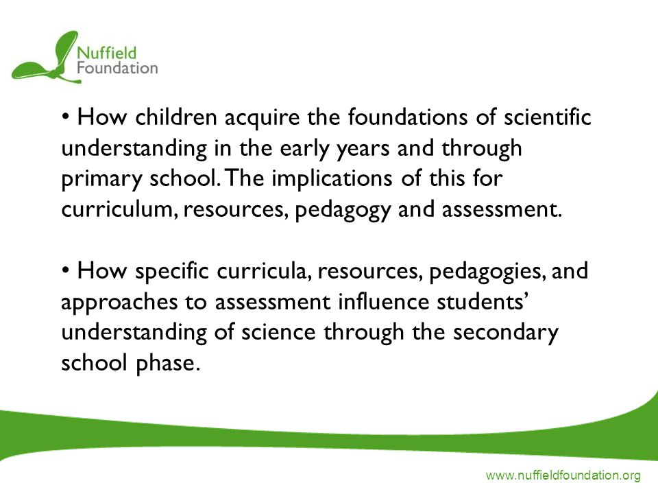 www.nuffieldfoundation.org How children acquire the foundations of scientific understanding in the early years and through primary school.