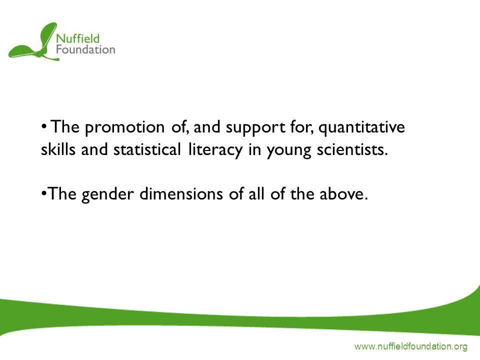 www.nuffieldfoundation.org The promotion of, and support for, quantitative skills and statistical literacy in young scientists.
