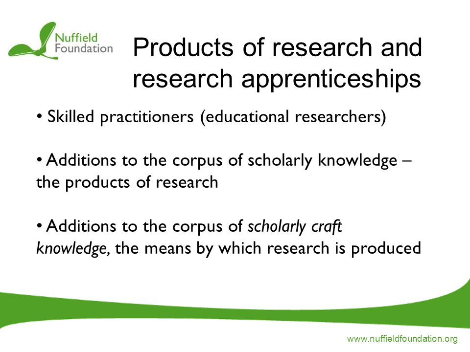 www.nuffieldfoundation.org Skilled practitioners (educational researchers) Additions to the corpus of scholarly knowledge – the products of research Additions to the corpus of scholarly craft knowledge, the means by which research is produced Products of research and research apprenticeships