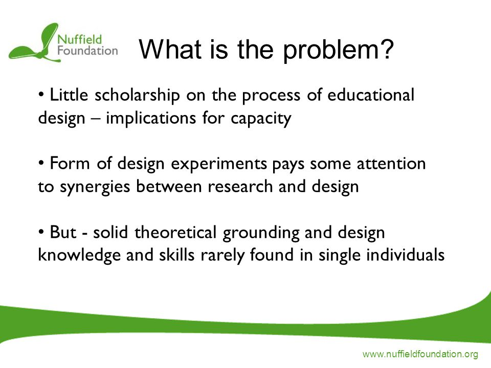 www.nuffieldfoundation.org Little scholarship on the process of educational design – implications for capacity Form of design experiments pays some attention to synergies between research and design But - solid theoretical grounding and design knowledge and skills rarely found in single individuals What is the problem?