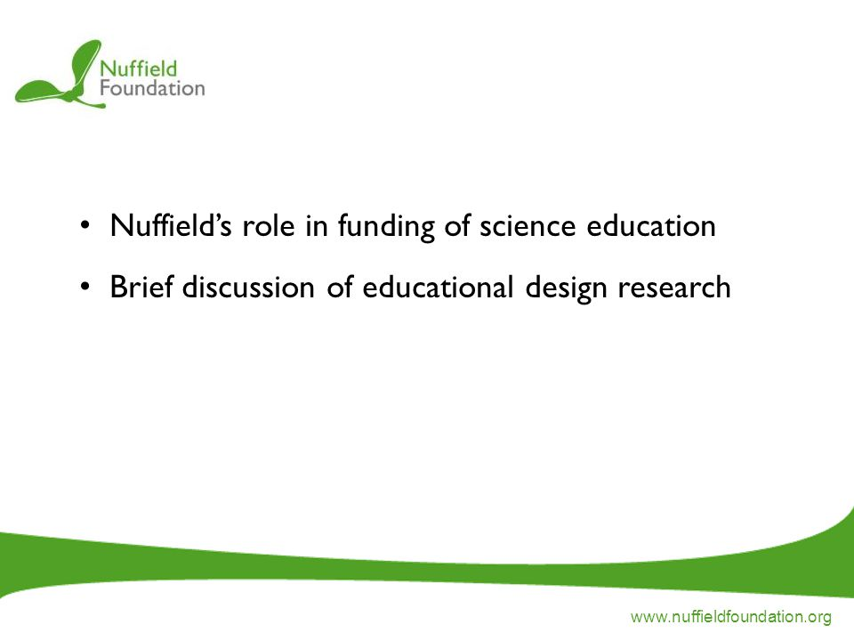 www.nuffieldfoundation.org Nuffield's role in funding of science education Brief discussion of educational design research