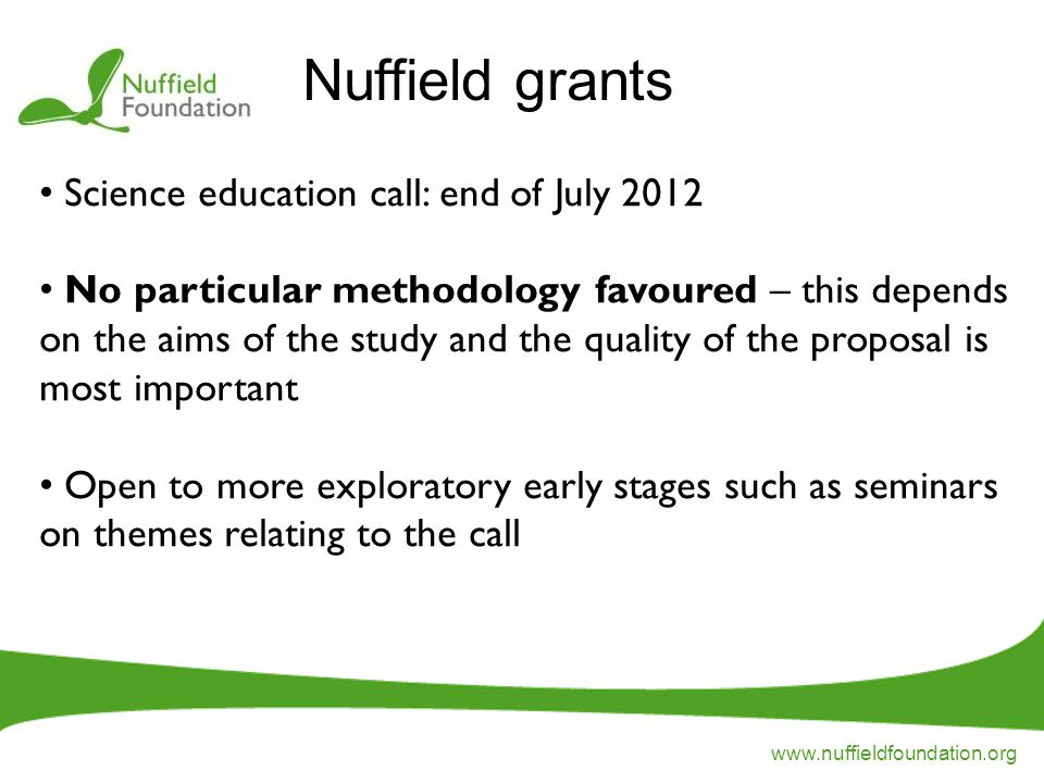 www.nuffieldfoundation.org Science education call: end of July 2012 No particular methodology favoured – this depends on the aims of the study and the quality of the proposal is most important Open to more exploratory early stages such as seminars on themes relating to the call Nuffield grants