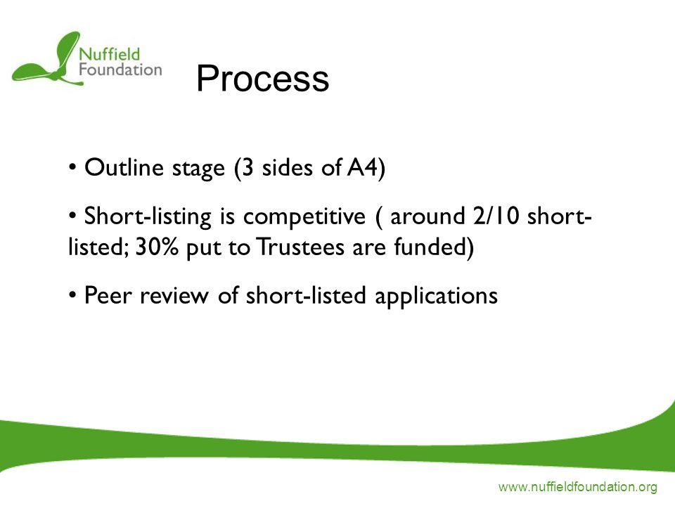www.nuffieldfoundation.org Outline stage (3 sides of A4) Short-listing is competitive ( around 2/10 short- listed; 30% put to Trustees are funded) Peer review of short-listed applications Process