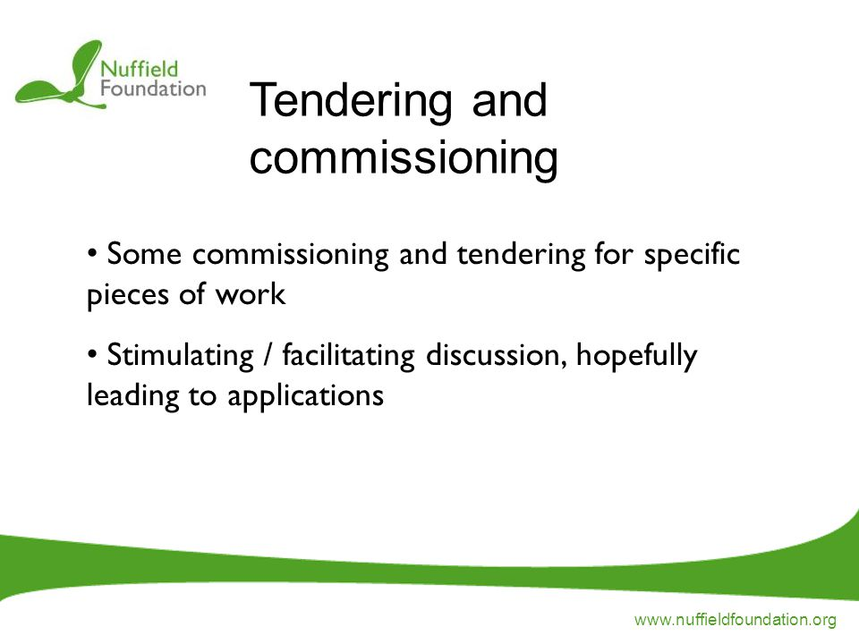 www.nuffieldfoundation.org Some commissioning and tendering for specific pieces of work Stimulating / facilitating discussion, hopefully leading to applications Tendering and commissioning